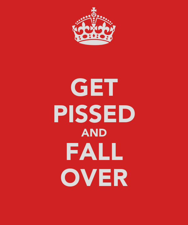 GET PISSED AND FALL OVER