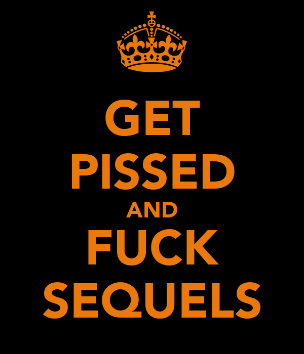 GET PISSED AND FUCK SEQUELS