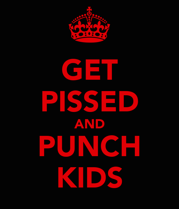 GET PISSED AND PUNCH KIDS