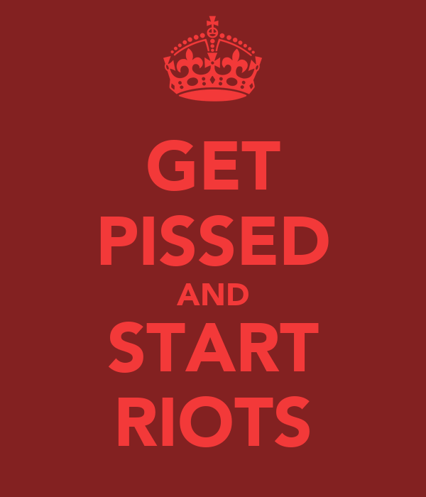 GET PISSED AND START RIOTS