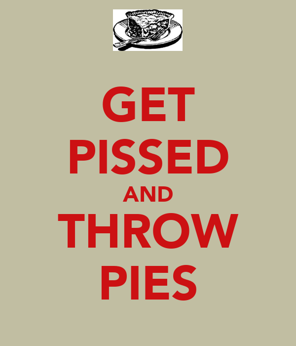 GET PISSED AND THROW PIES