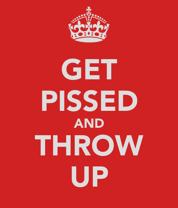 GET PISSED AND THROW UP