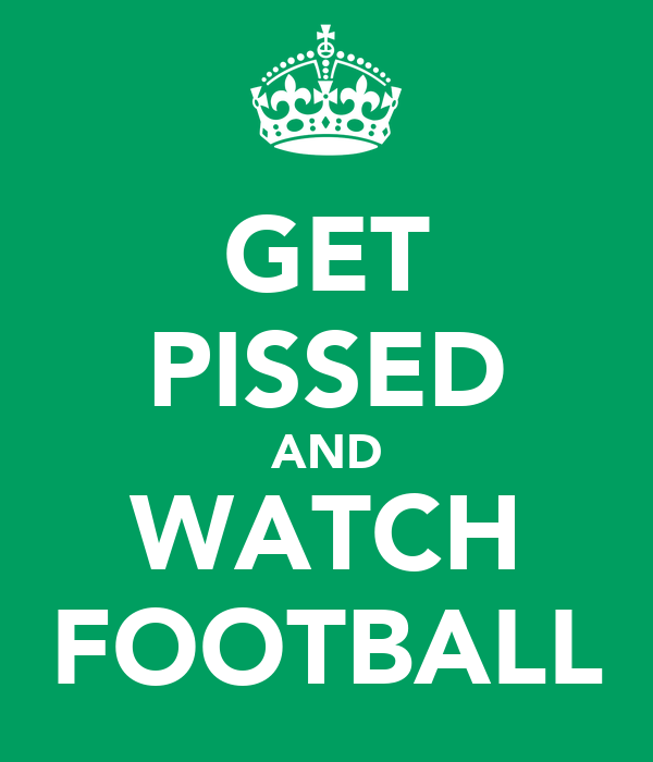 GET PISSED AND WATCH FOOTBALL