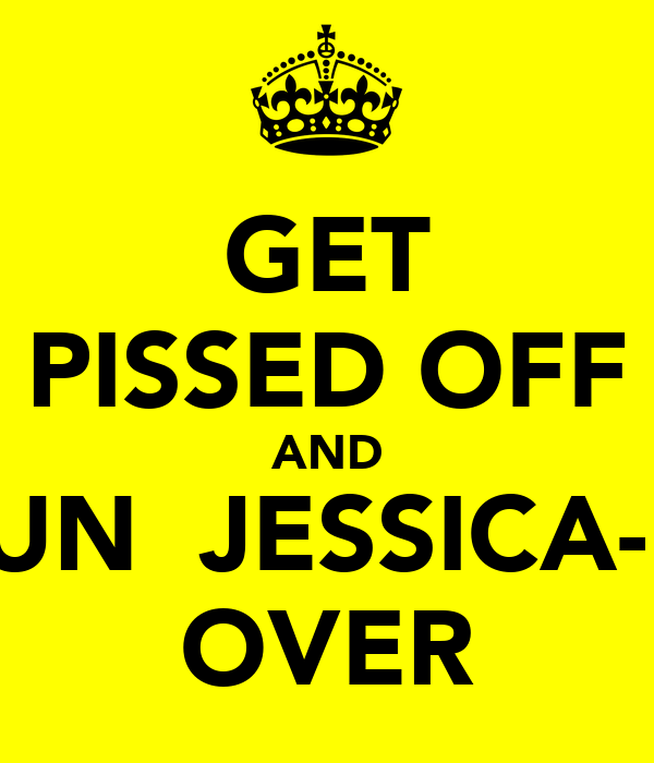 GET PISSED OFF AND RUN  JESSICA-M OVER
