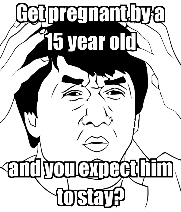 Get pregnant by a 15 year old and you expect him to stay?