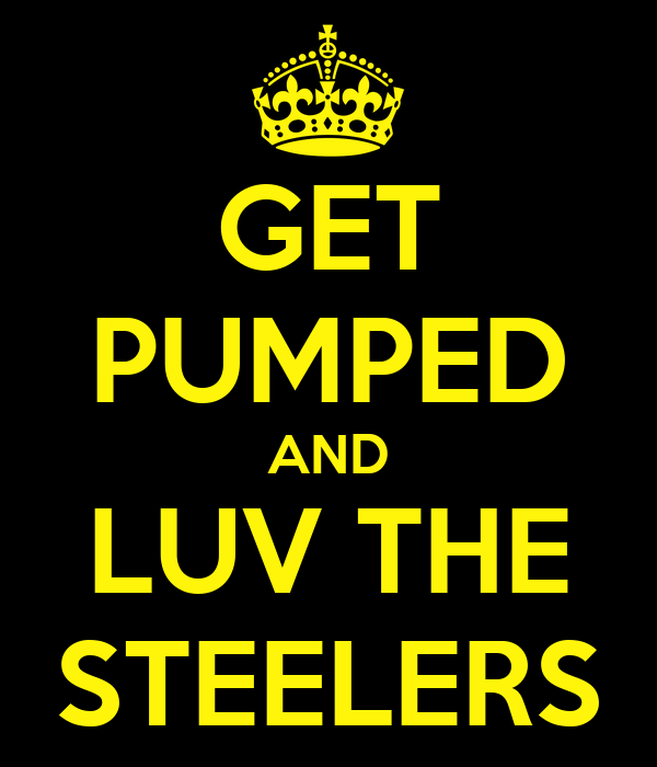 GET PUMPED AND LUV THE STEELERS