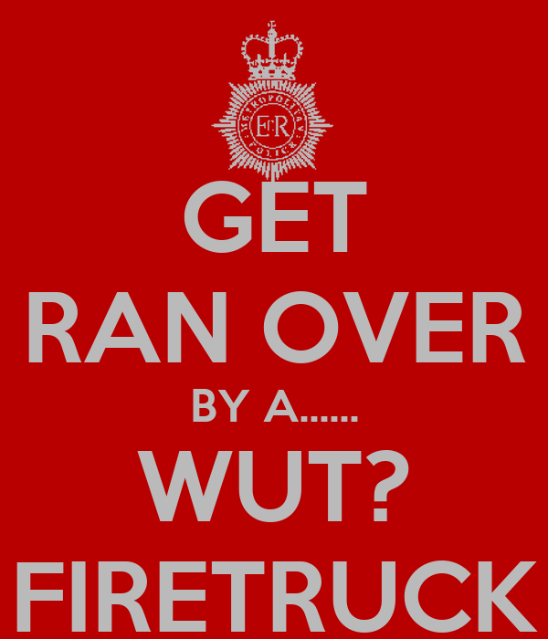 GET RAN OVER BY A...... WUT? FIRETRUCK