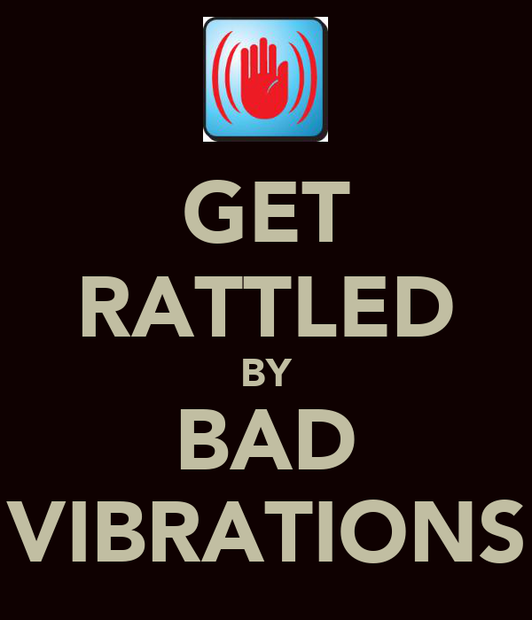 GET RATTLED BY BAD VIBRATIONS