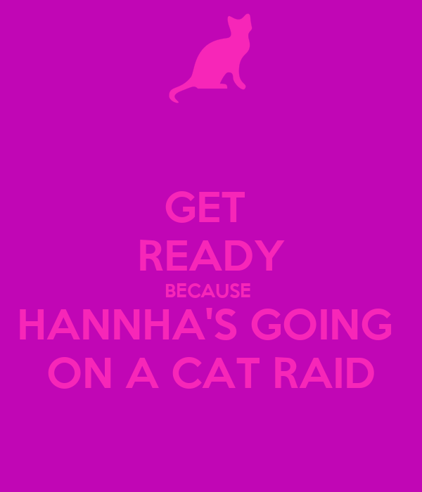 GET  READY BECAUSE  HANNHA'S GOING  ON A CAT RAID
