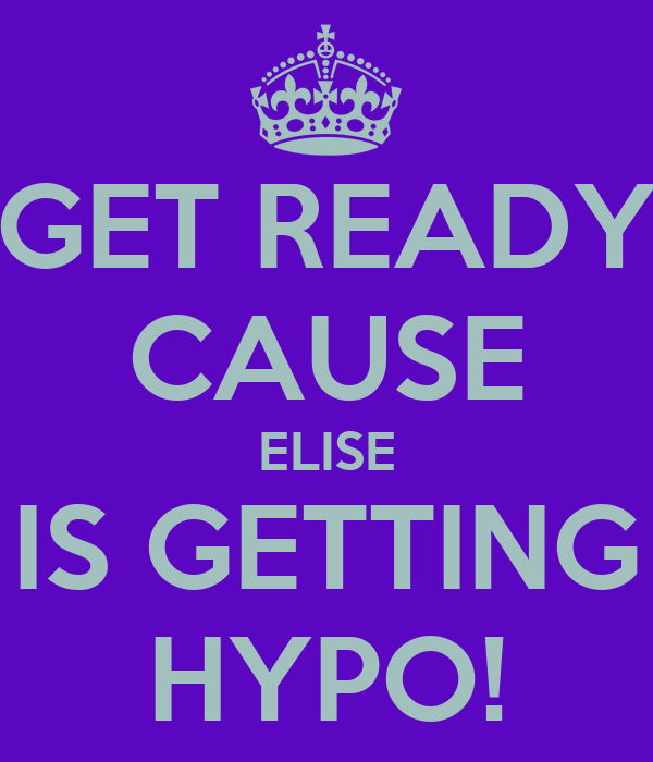 GET READY CAUSE ELISE IS GETTING HYPO!