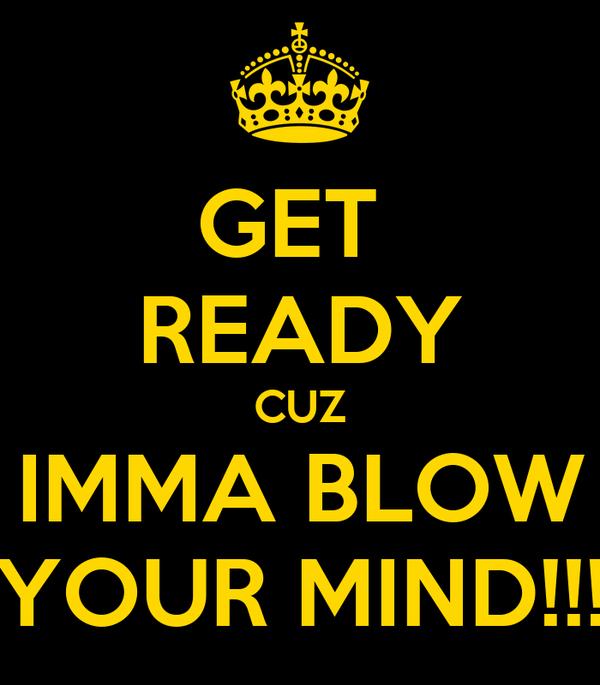 GET  READY CUZ IMMA BLOW YOUR MIND!!!