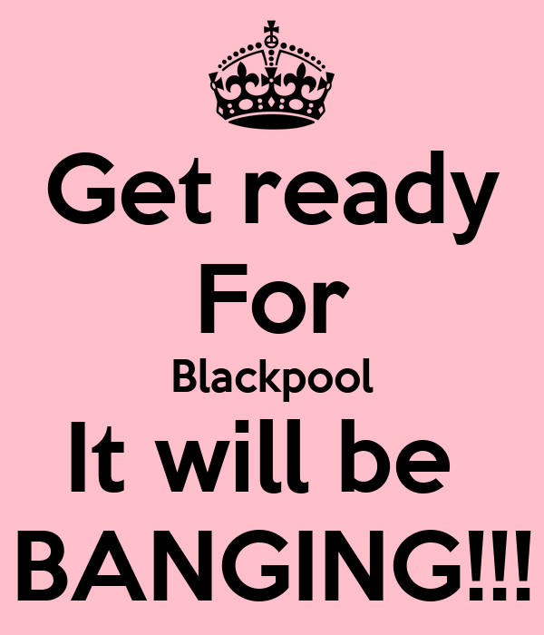 Get ready For Blackpool It will be  BANGING!!!