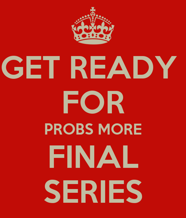 GET READY  FOR PROBS MORE FINAL SERIES