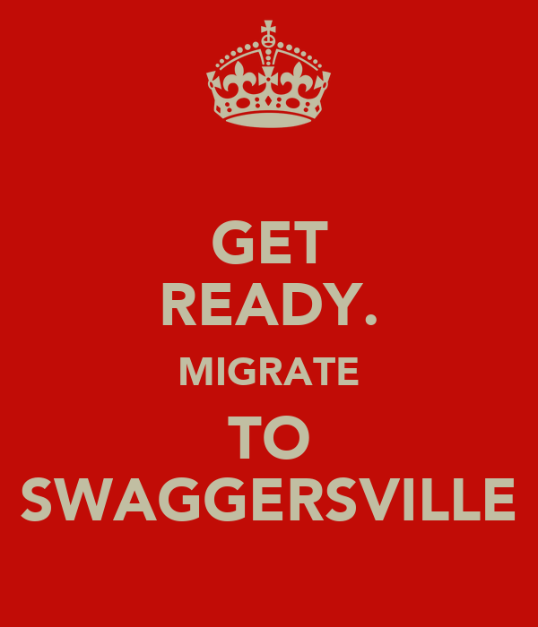 GET READY. MIGRATE TO SWAGGERSVILLE