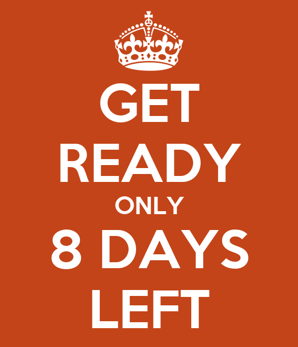GET READY ONLY 8 DAYS LEFT