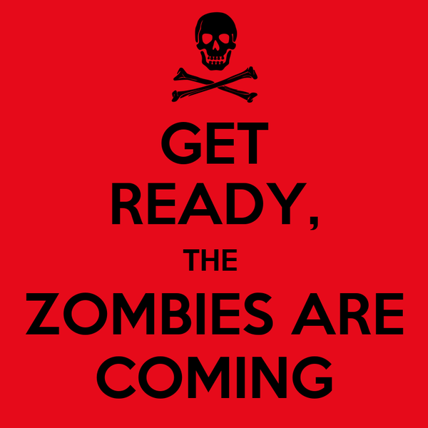 GET READY, THE  ZOMBIES ARE COMING