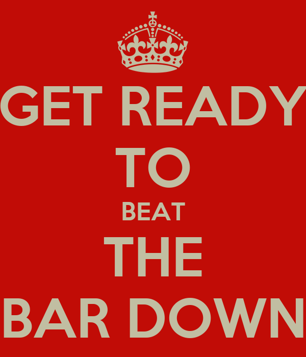 GET READY TO BEAT THE BAR DOWN