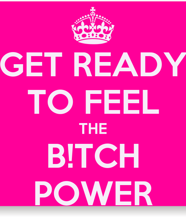 GET READY TO FEEL THE B!TCH POWER