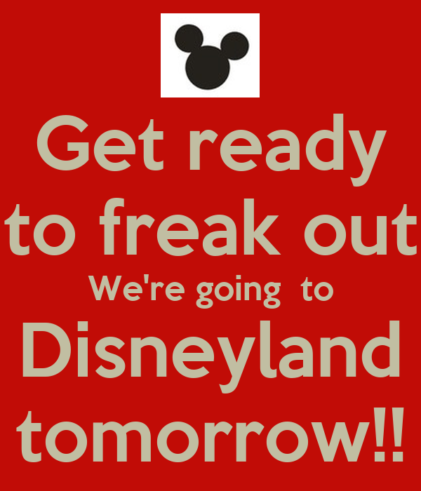Get ready to freak out We're going  to Disneyland tomorrow!!