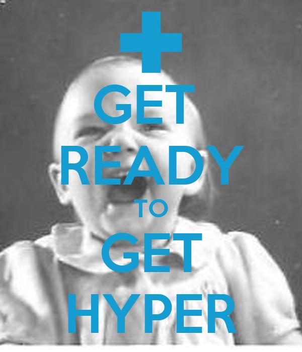 GET  READY TO GET HYPER