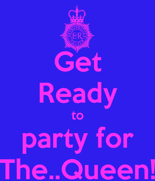 Get Ready to party for The..Queen!