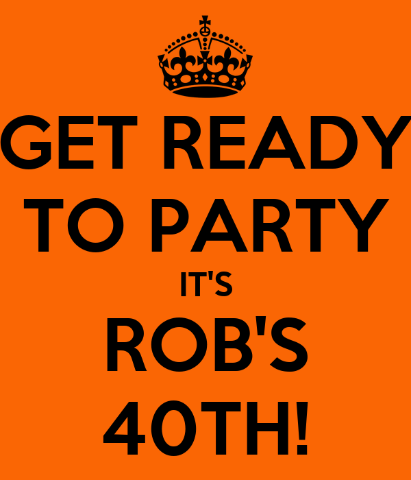 GET READY TO PARTY IT'S ROB'S 40TH!