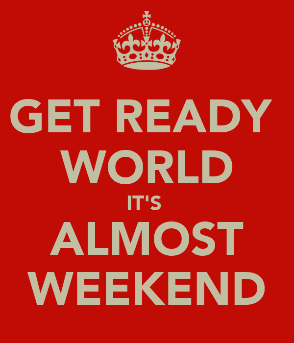 GET READY  WORLD IT'S  ALMOST WEEKEND