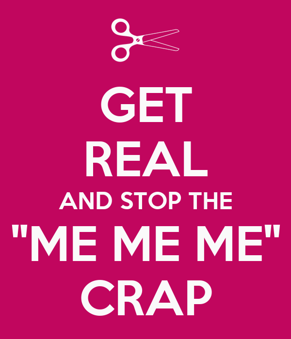 """GET REAL AND STOP THE """"ME ME ME"""" CRAP"""
