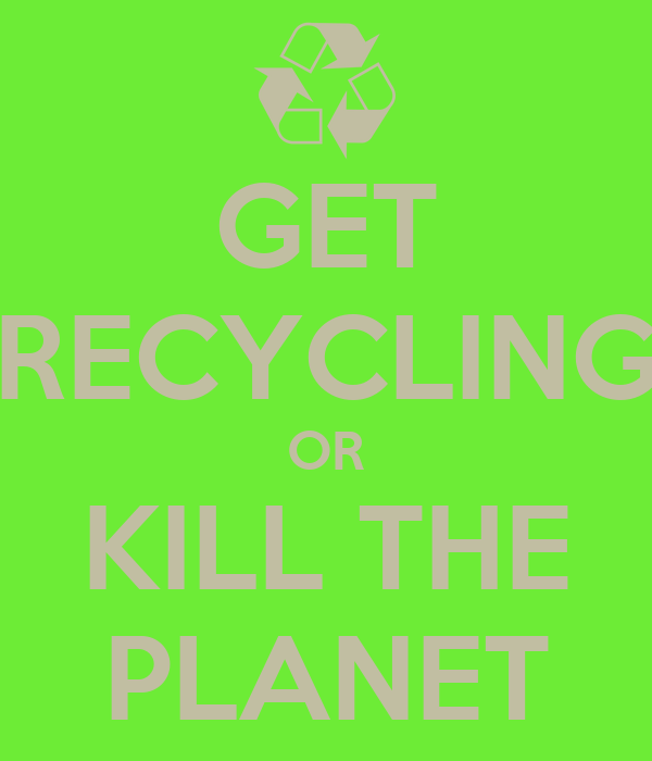 GET RECYCLING OR KILL THE PLANET