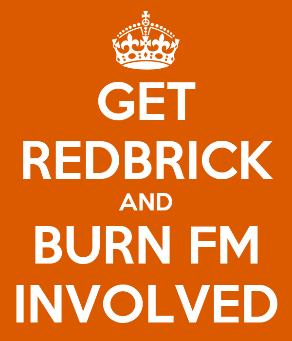 GET REDBRICK AND BURN FM INVOLVED