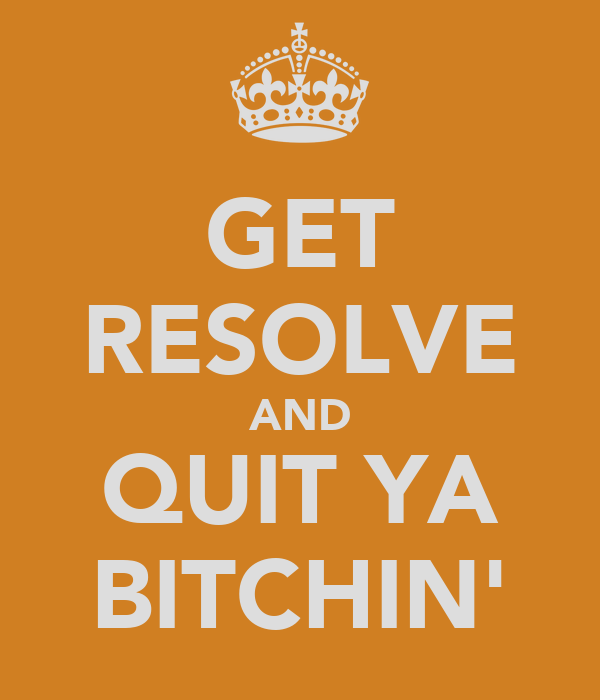 GET RESOLVE AND QUIT YA BITCHIN'