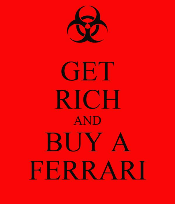 GET RICH AND BUY A FERRARI