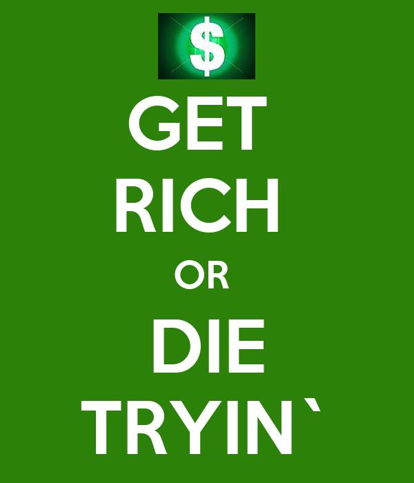 GET  RICH  OR  DIE TRYIN`