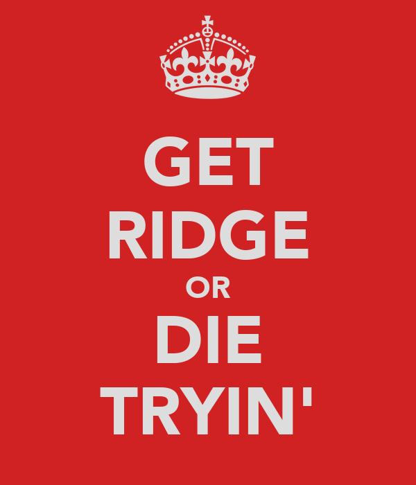 GET RIDGE OR DIE TRYIN'