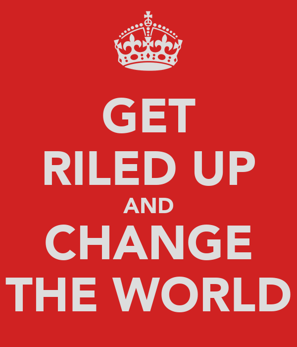 GET RILED UP AND CHANGE THE WORLD