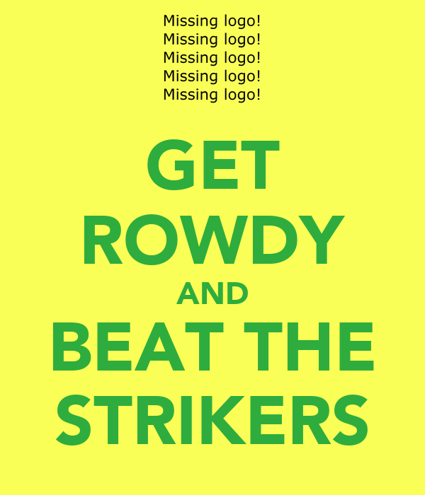 GET ROWDY AND BEAT THE STRIKERS