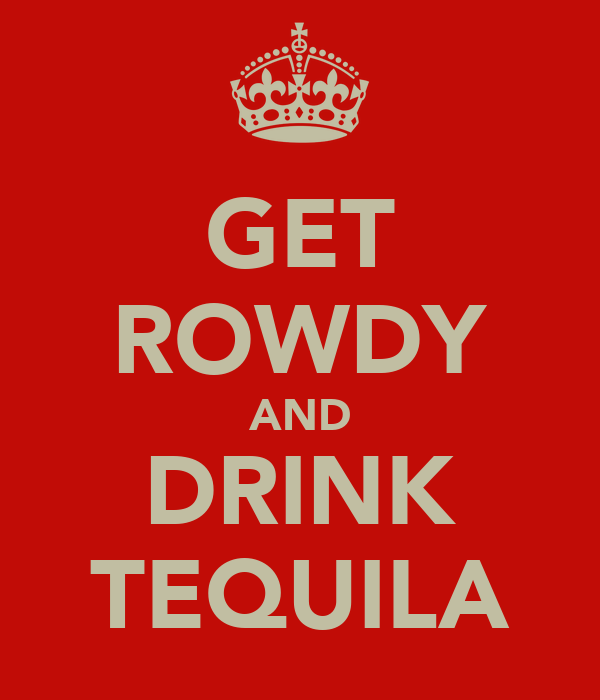GET ROWDY AND DRINK TEQUILA