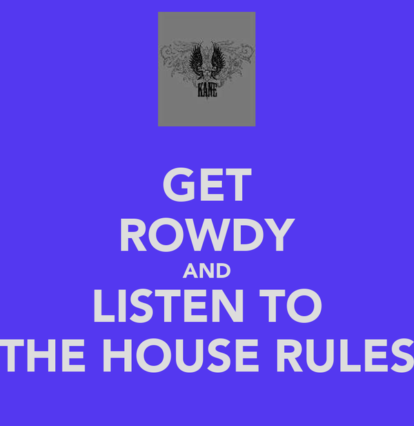 GET ROWDY AND LISTEN TO THE HOUSE RULES