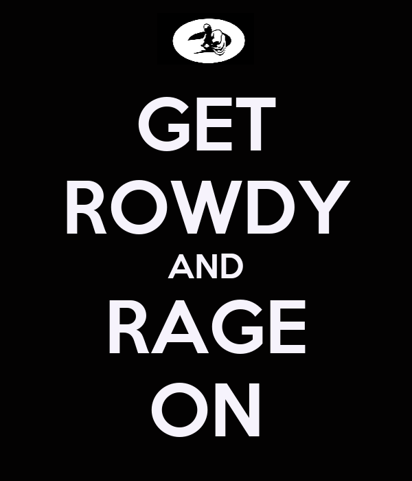 GET ROWDY AND RAGE ON