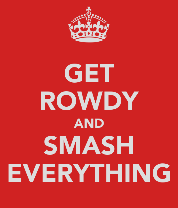 GET ROWDY AND SMASH EVERYTHING