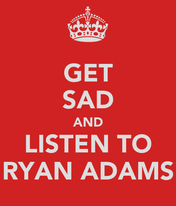 GET SAD AND LISTEN TO RYAN ADAMS