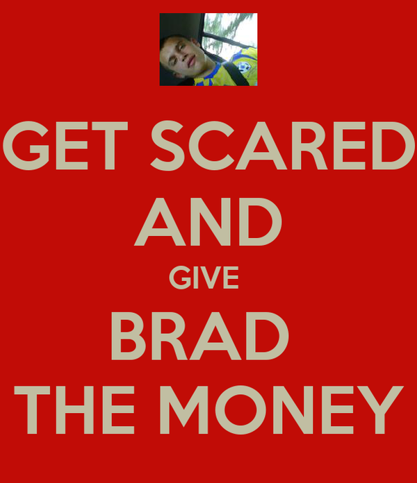 GET SCARED AND GIVE  BRAD  THE MONEY