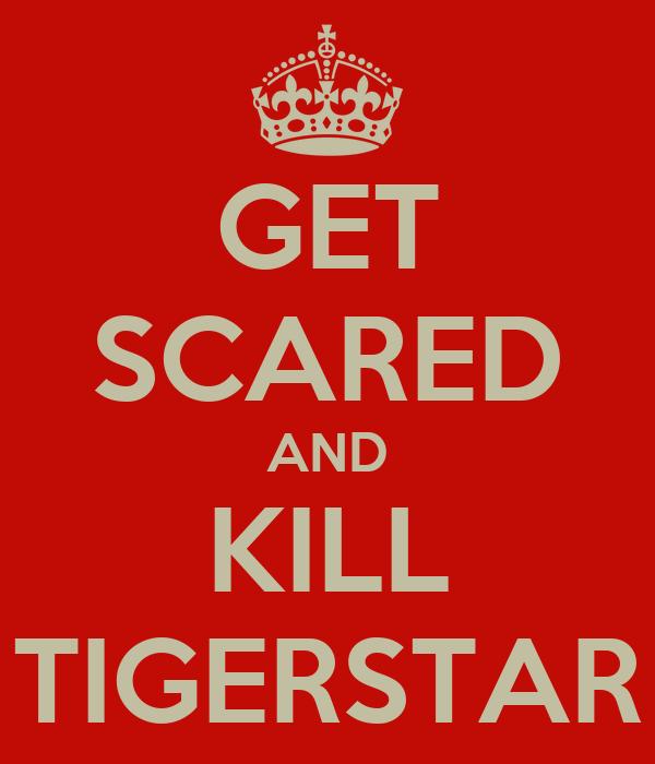 GET SCARED AND KILL TIGERSTAR