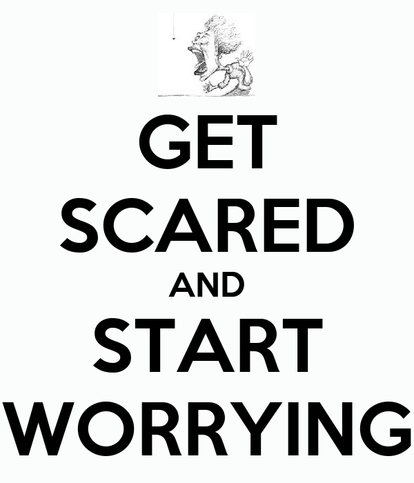 GET SCARED AND START WORRYING