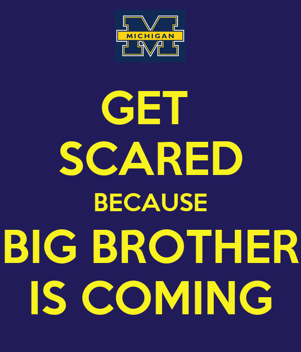 GET  SCARED BECAUSE BIG BROTHER IS COMING