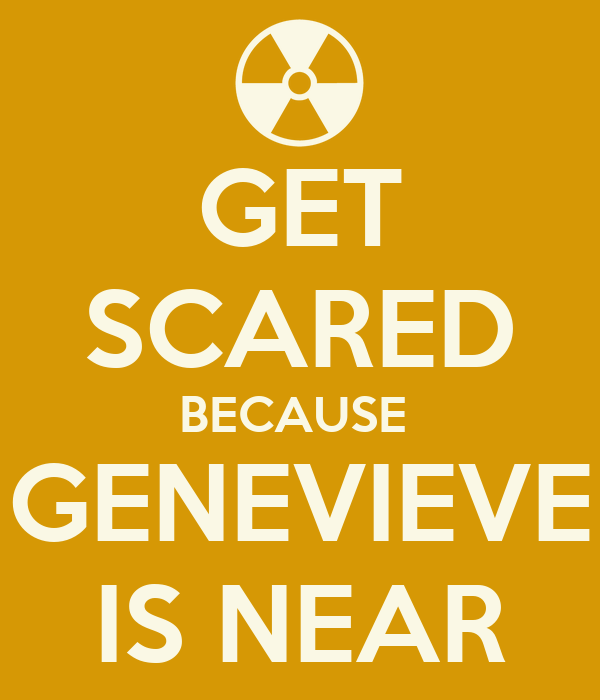 GET SCARED BECAUSE  GENEVIEVE IS NEAR
