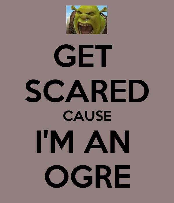 GET  SCARED CAUSE I'M AN  OGRE