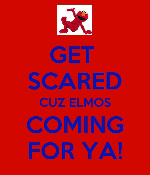 GET  SCARED CUZ ELMOS COMING FOR YA!