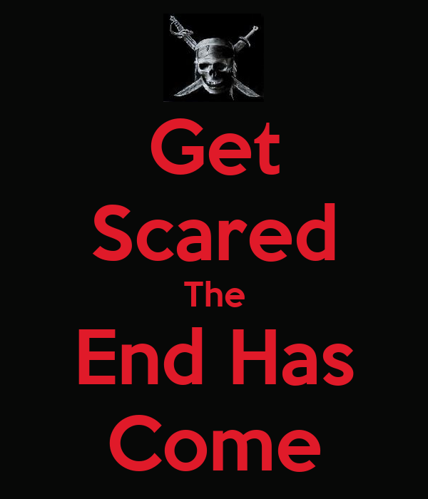 Get Scared The End Has Come