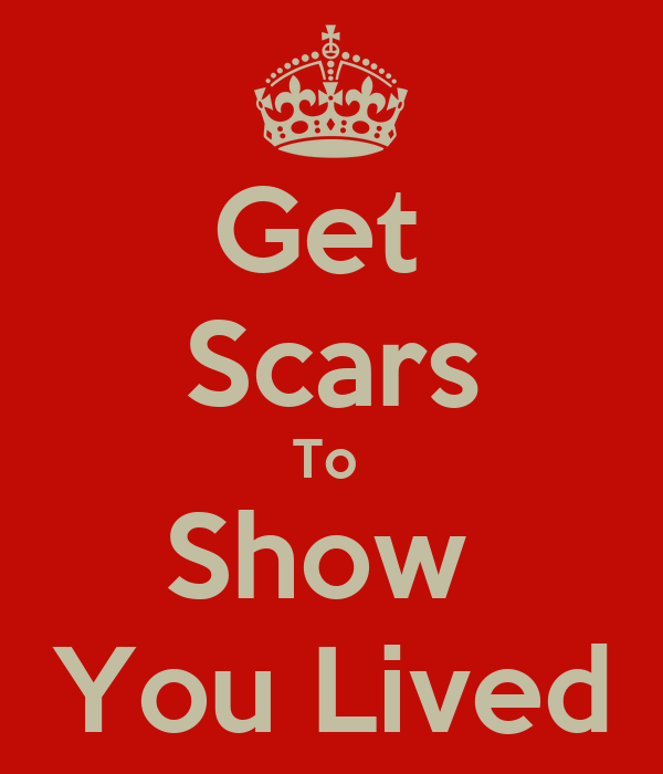 Get  Scars To  Show  You Lived